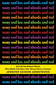 Mary and Lou and Rhoda and Ted by Jennifer Keishin Armstrong